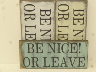 "$22. BE NICE OR LEAVE: 6"" X 12"""